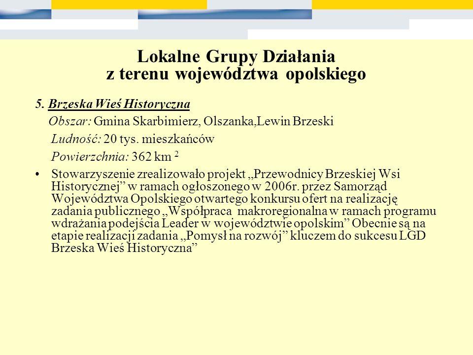 Lokalne Grupy Działania z terenu województwa opolskiego 5. Brzeska Wieś Historyczna Obszar: Gmina Skarbimierz, Olszanka,Lewin Brzeski Ludność: 20 tys.