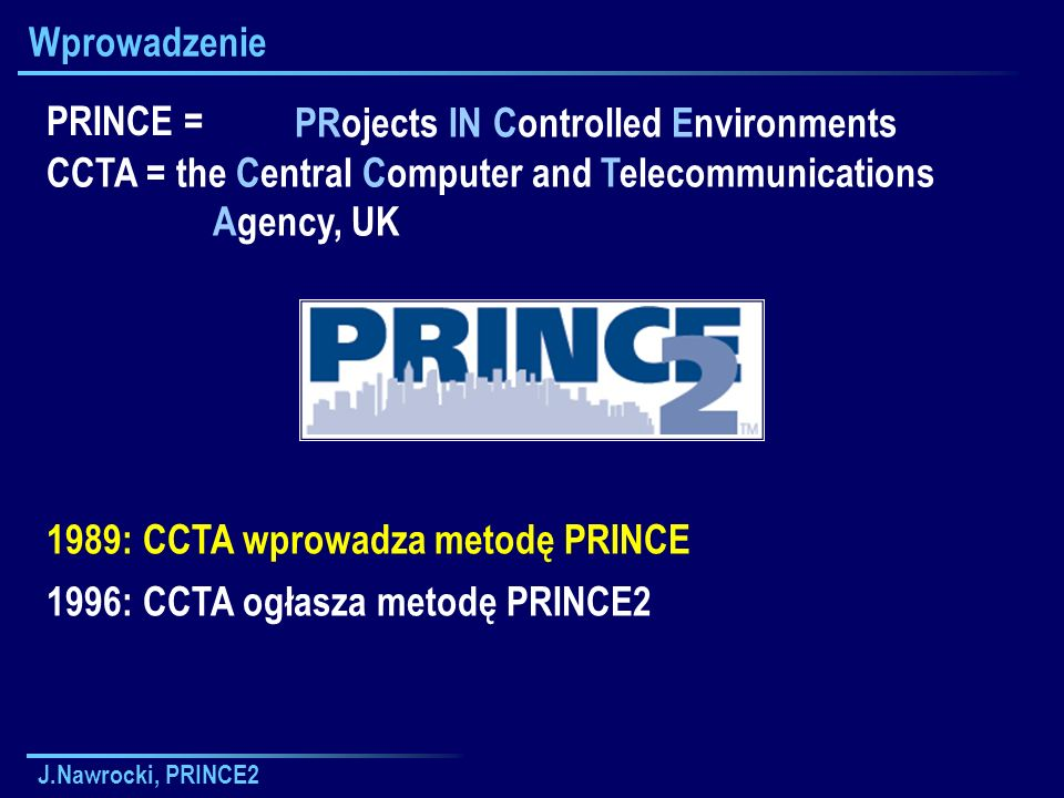 J.Nawrocki, PRINCE2 Wstęp Managing Successful Projects with PRINCE2 Metodyka zarządzania przedsięwzięciami Główny aktor: kierownik przedsięwzięcia http://www.ccta.gov.uk/prince/