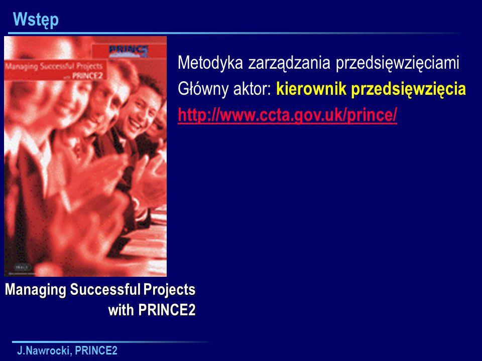 J.Nawrocki, PRINCE2 Raport o zagrożeniu Przyczyna odchylenia od planu etapu Konsekwencje odchylenia Dostępne opcje Wpływ każdej opcji na przypadek biznesowy, czynniki ryzyka i granice tolerancji Zalecenia kierownika projektu