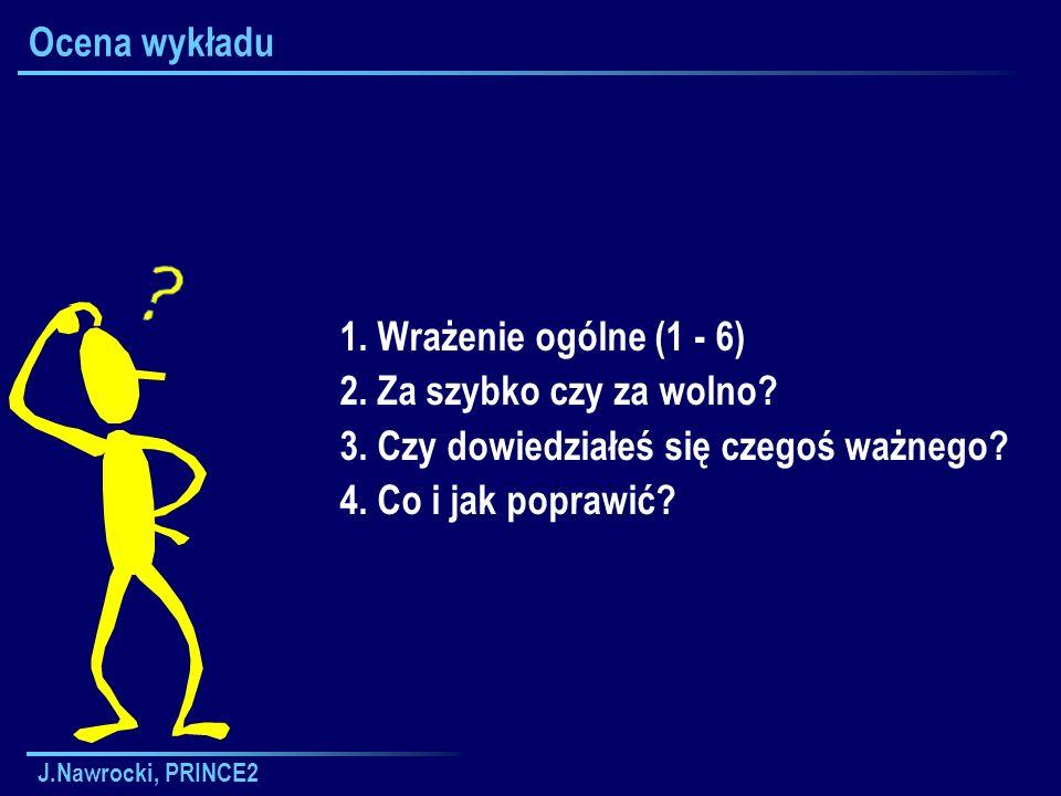 J.Nawrocki, PRINCE2 Ocena wykładu 1. Wrażenie ogólne (1 - 6) 2. Za szybko czy za wolno? 3. Czy dowiedziałeś się czegoś ważnego? 4. Co i jak poprawić?