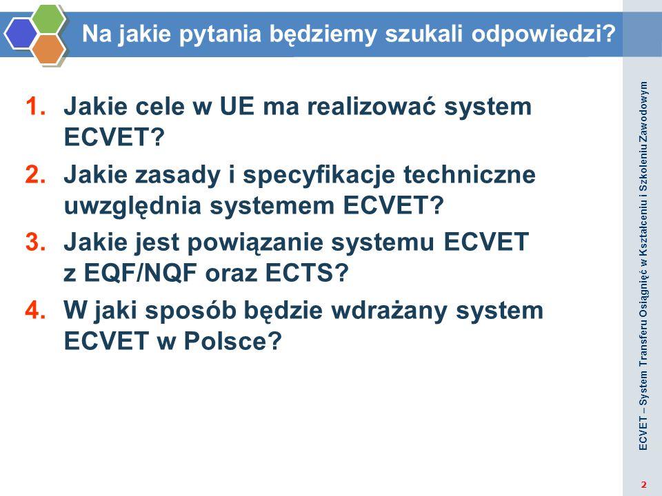 Na jakie pytania będziemy szukali odpowiedzi? 1.Jakie cele w UE ma realizować system ECVET? 2.Jakie zasady i specyfikacje techniczne uwzględnia system
