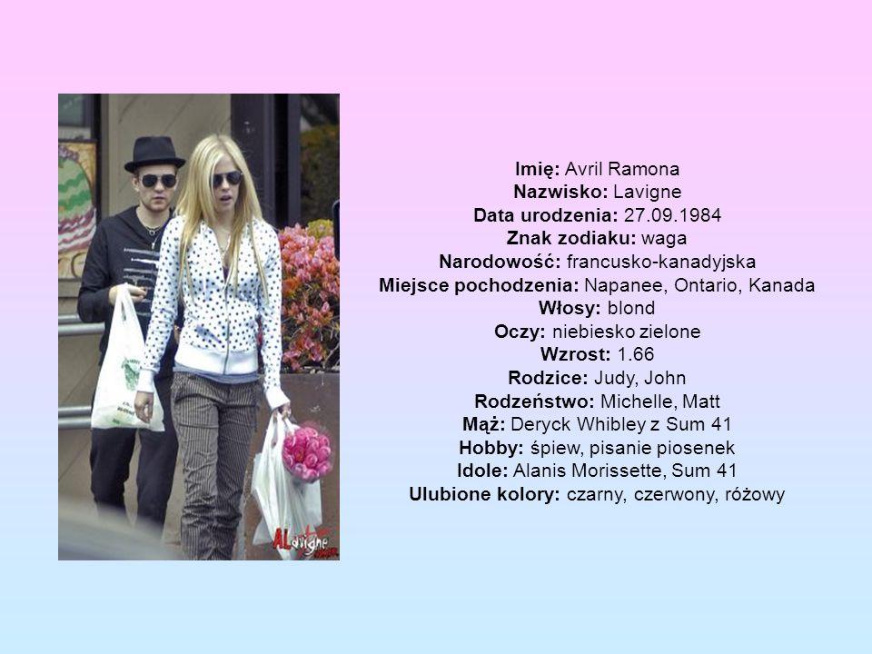 Imię: Avril Ramona Nazwisko: Lavigne Data urodzenia: 27.09.1984 Znak zodiaku: waga Narodowość: francusko-kanadyjska Miejsce pochodzenia: Napanee, Ontario, Kanada Włosy: blond Oczy: niebiesko zielone Wzrost: 1.66 Rodzice: Judy, John Rodzeństwo: Michelle, Matt Mąż: Deryck Whibley z Sum 41 Hobby: śpiew, pisanie piosenek Idole: Alanis Morissette, Sum 41 Ulubione kolory: czarny, czerwony, różowy