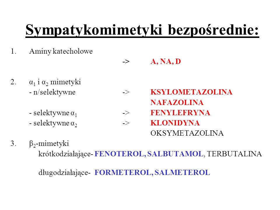Sympatykomimetyki bezpośrednie: 1.Aminy katecholowe ->A, NA, D 2.α 1 i α 2 mimetyki - n/selektywne->KSYLOMETAZOLINA NAFAZOLINA - selektywne α 1 ->FENY