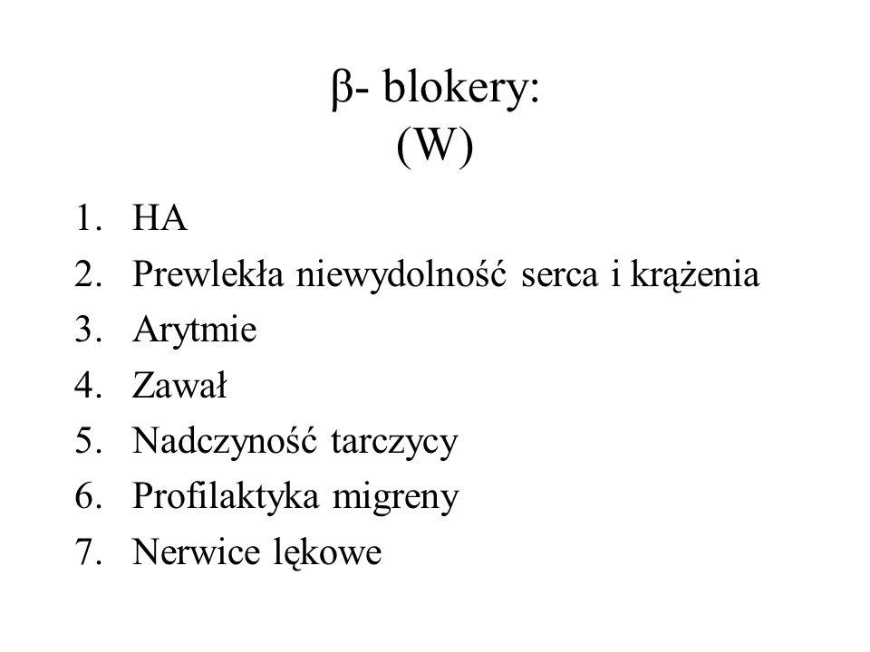 β- blokery: (W) 1.HA 2.Prewlekła niewydolność serca i krążenia 3.Arytmie 4.Zawał 5.Nadczyność tarczycy 6.Profilaktyka migreny 7.Nerwice lękowe