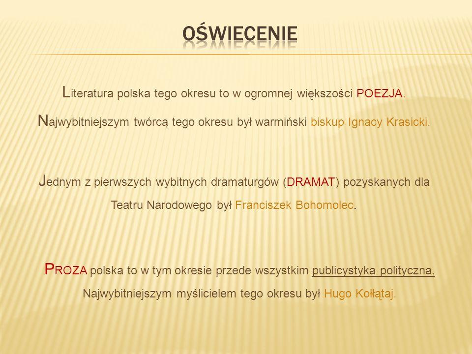 L iteratura polska tego okresu to w ogromnej większości POEZJA. N ajwybitniejszym twórcą tego okresu był warmiński biskup Ignacy Krasicki. J ednym z p