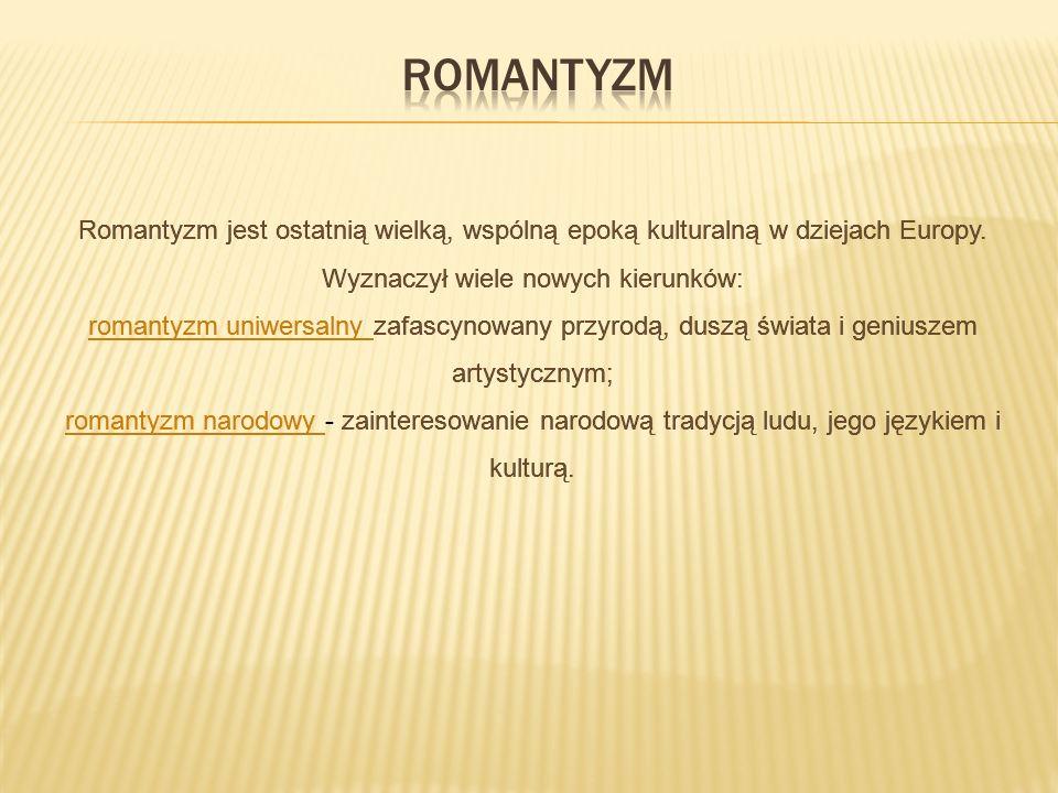 Romantyzm jest ostatnią wielką, wspólną epoką kulturalną w dziejach Europy. Wyznaczył wiele nowych kierunków: romantyzm uniwersalny zafascynowany przy