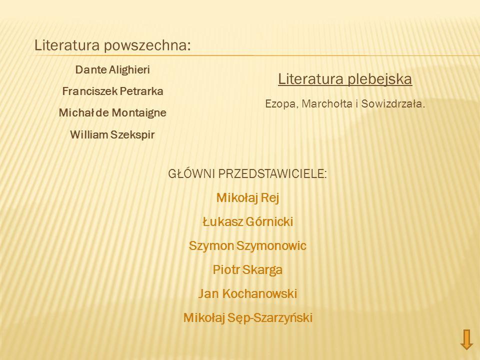 Literatura powszechna: Dante Alighieri Franciszek Petrarka Michał de Montaigne William Szekspir Literatura plebejska Ezopa, Marchołta i Sowizdrzała. G