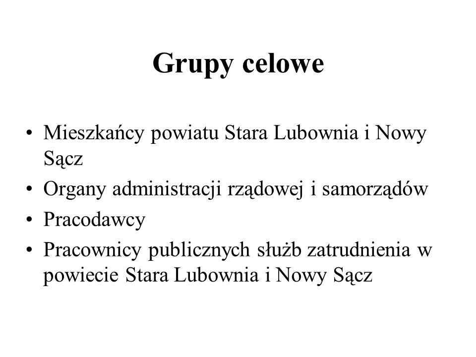 Grupy celowe Mieszkańcy powiatu Stara Lubownia i Nowy Sącz Organy administracji rządowej i samorządów Pracodawcy Pracownicy publicznych służb zatrudni