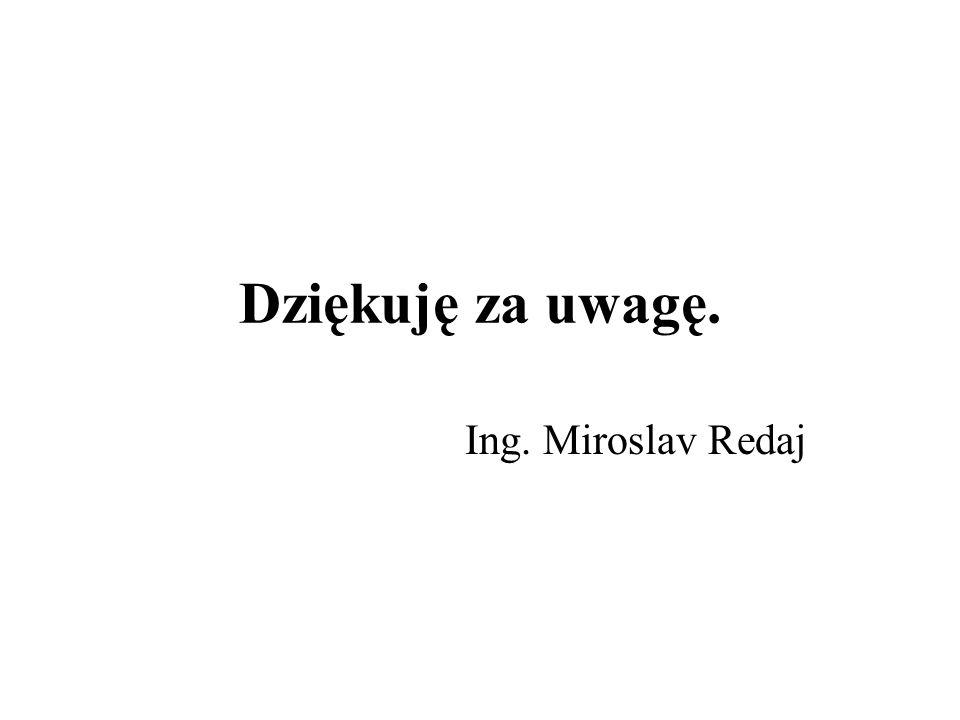Dziękuję za uwagę. Ing. Miroslav Redaj
