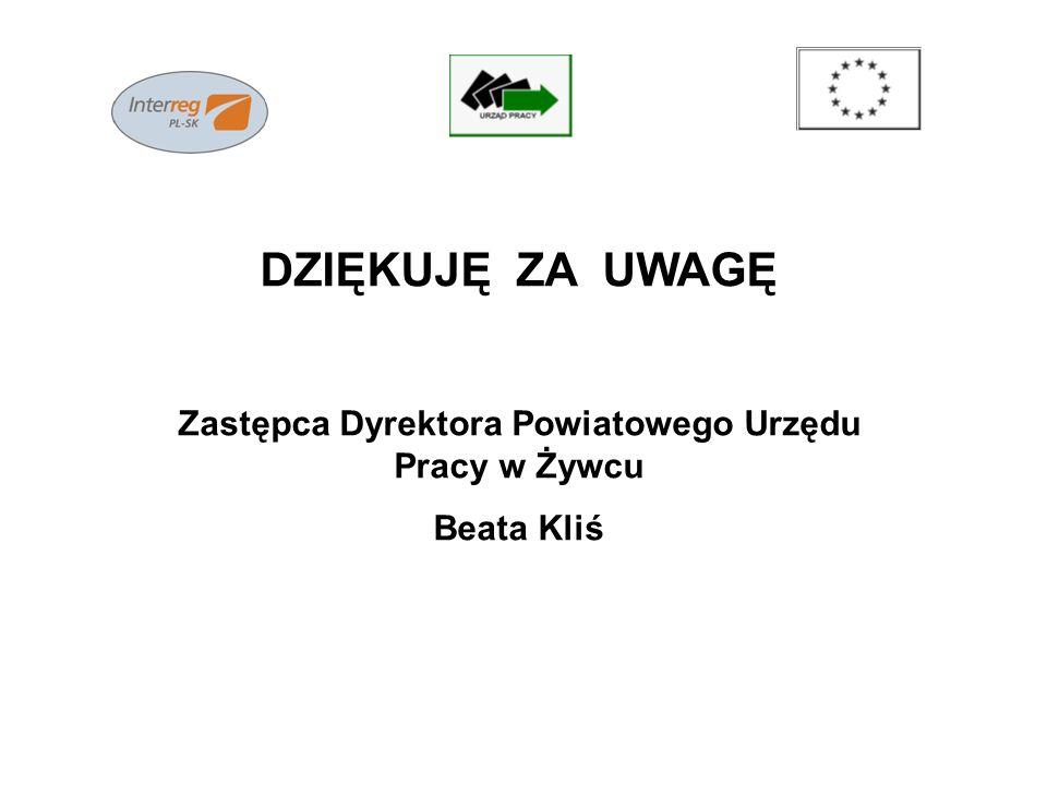 DZIĘKUJĘ ZA UWAGĘ Zastępca Dyrektora Powiatowego Urzędu Pracy w Żywcu Beata Kliś