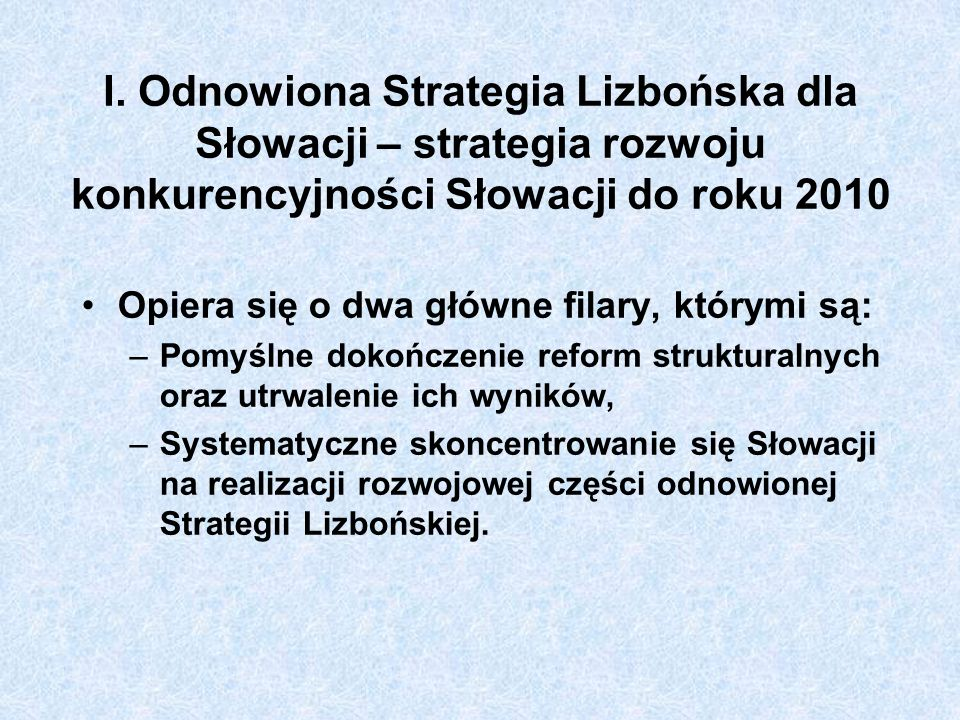 I. Odnowiona Strategia Lizbońska dla Słowacji – strategia rozwoju konkurencyjności Słowacji do roku 2010 Opiera się o dwa główne filary, którymi są: –
