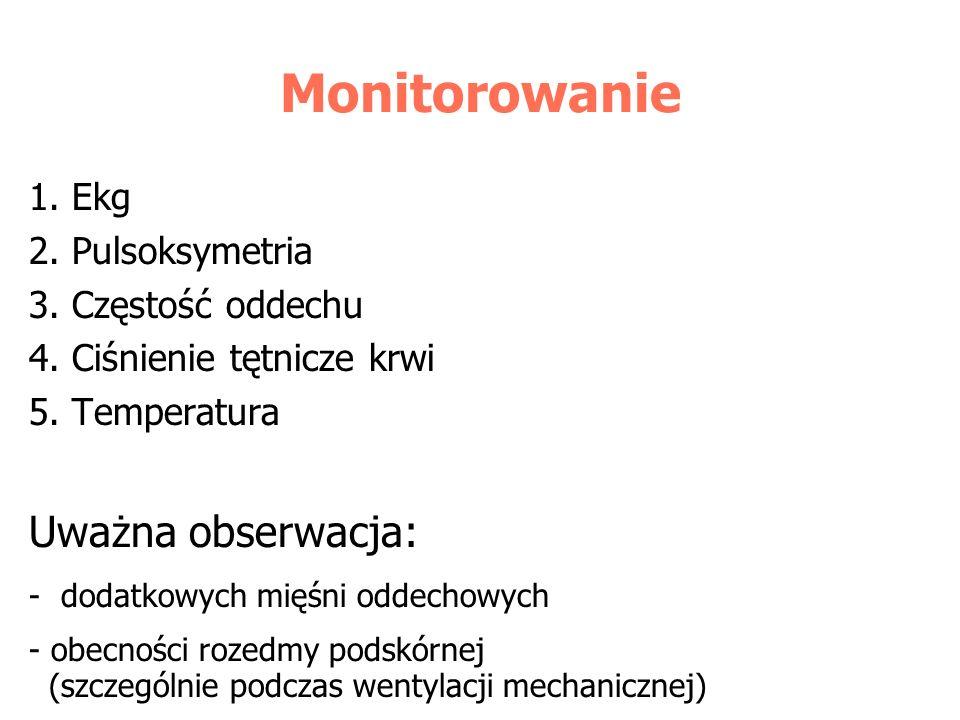 Monitorowanie 1. Ekg 2. Pulsoksymetria 3. Częstość oddechu 4. Ciśnienie tętnicze krwi 5. Temperatura Uważna obserwacja: - dodatkowych mięśni oddechowy