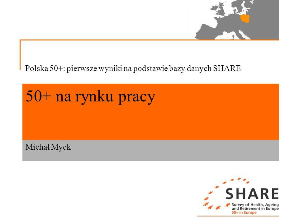 50+ na rynku pracy Michał Myck Polska 50+: pierwsze wyniki na podstawie bazy danych SHARE