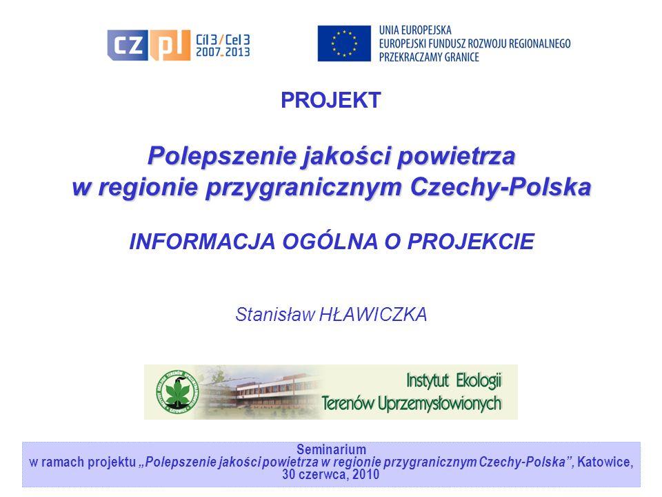 Seminarium w ramach projektuPolepszenie jakości powietrza w regionie przygranicznym Czechy-Polska, Katowice, 30 czerwca, 2010 PROJEKT Polepszenie jakości powietrza w regionie przygranicznym Czechy-Polska INFORMACJA OGÓLNA O PROJEKCIE Stanisław HŁAWICZKA
