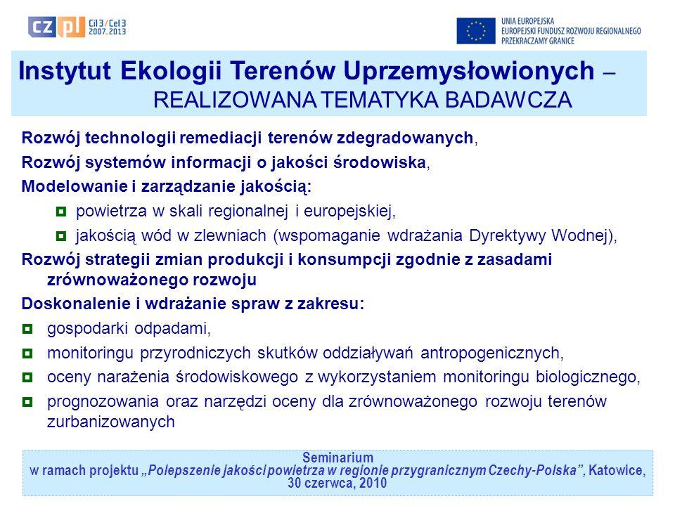 Seminarium w ramach projektuPolepszenie jakości powietrza w regionie przygranicznym Czechy-Polska, Katowice, 30 czerwca, 2010 Instytut Ekologii Terenów Uprzemysłowionych – REALIZOWANA TEMATYKA BADAWCZA Rozwój technologii remediacji terenów zdegradowanych, Rozwój systemów informacji o jakości środowiska, Modelowanie i zarządzanie jakością: powietrza w skali regionalnej i europejskiej, jakością wód w zlewniach (wspomaganie wdrażania Dyrektywy Wodnej), Rozwój strategii zmian produkcji i konsumpcji zgodnie z zasadami zrównoważonego rozwoju Doskonalenie i wdrażanie spraw z zakresu: gospodarki odpadami, monitoringu przyrodniczych skutków oddziaływań antropogenicznych, oceny narażenia środowiskowego z wykorzystaniem monitoringu biologicznego, prognozowania oraz narzędzi oceny dla zrównoważonego rozwoju terenów zurbanizowanych