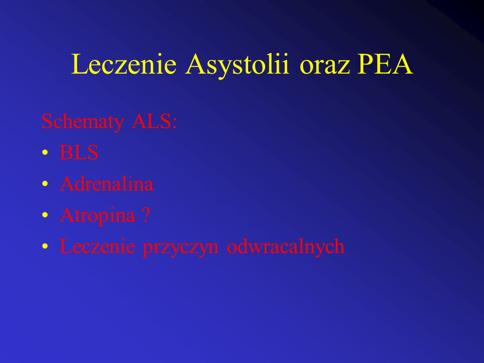 Leczenie Asystolii oraz PEA Schematy ALS: BLS Adrenalina Atropina ? Leczenie przyczyn odwracalnych