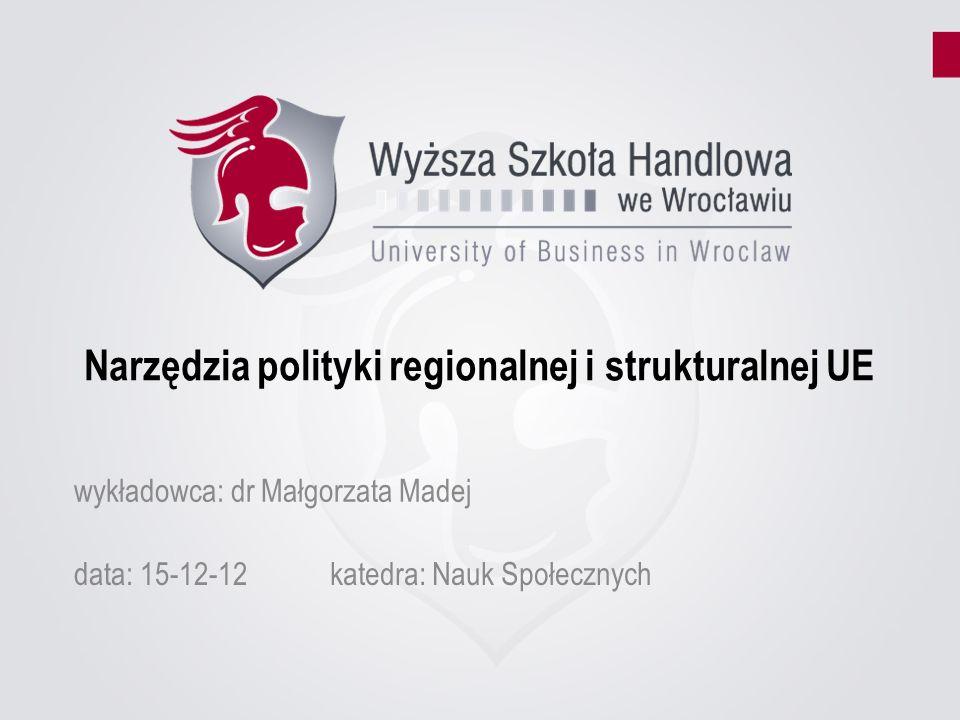 Narzędzia polityki regionalnej i strukturalnej UE data: 15-12-12katedra: Nauk Społecznych wykładowca: dr Małgorzata Madej