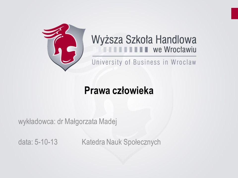 Prawa człowieka data: 5-10-13Katedra Nauk Społecznych wykładowca: dr Małgorzata Madej