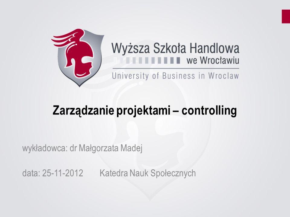 Zarządzanie projektami – controlling data: 25-11-2012Katedra Nauk Społecznych wykładowca: dr Małgorzata Madej