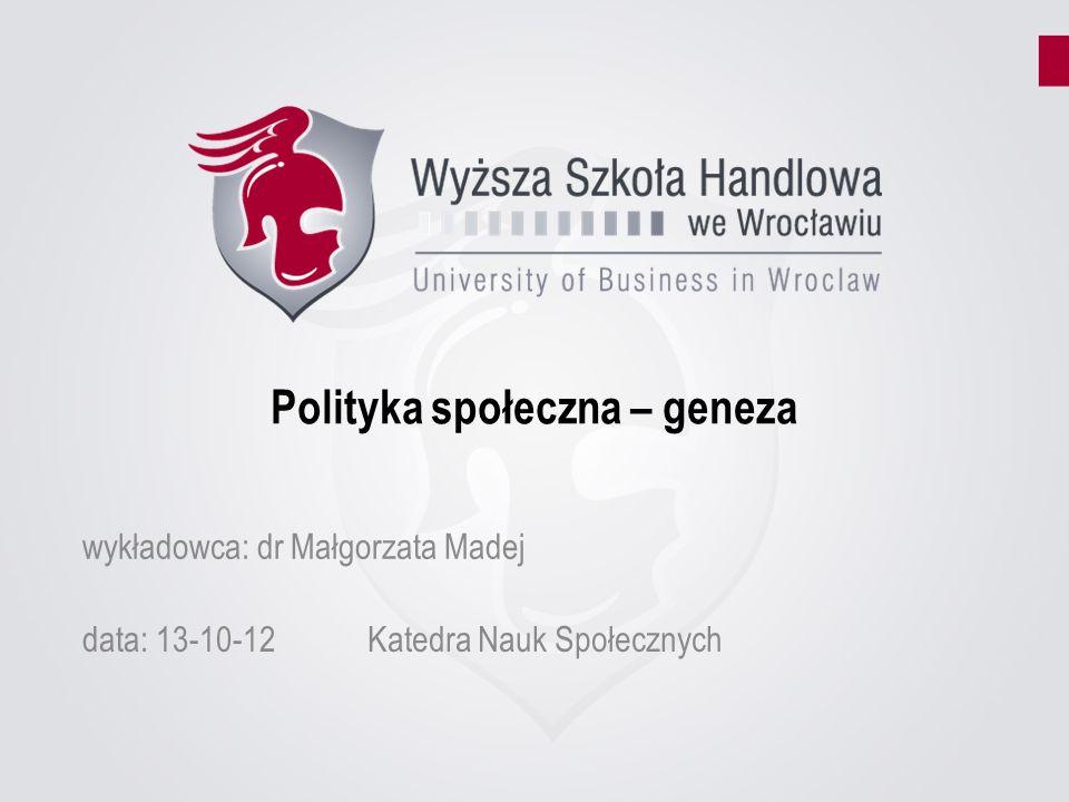 Polityka społeczna – geneza data: 13-10-12Katedra Nauk Społecznych wykładowca: dr Małgorzata Madej