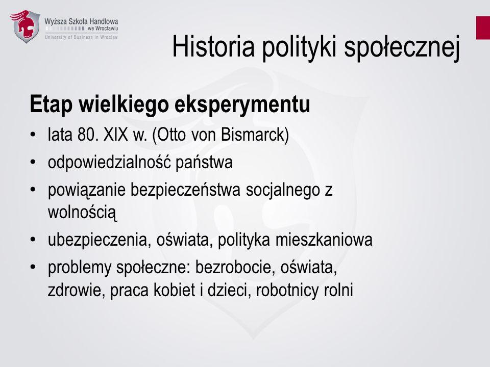 Historia polityki społecznej Etap wielkiego eksperymentu lata 80. XIX w. (Otto von Bismarck) odpowiedzialność państwa powiązanie bezpieczeństwa socjal