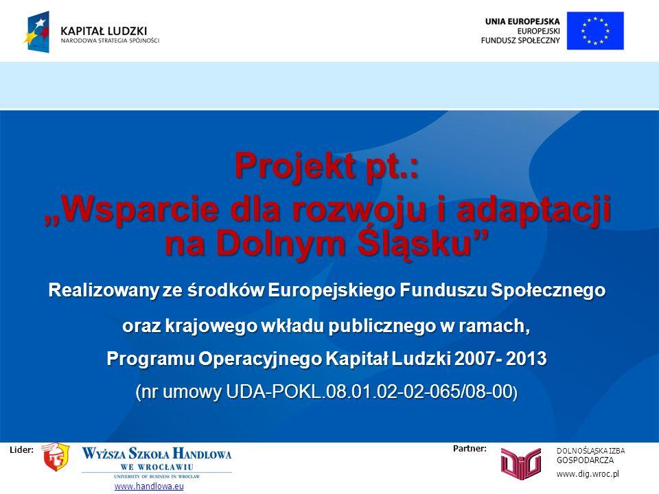 Projekt pt.: Wsparcie dla rozwoju i adaptacji na Dolnym Śląsku Realizowany ze środków Europejskiego Funduszu Społecznego oraz krajowego wkładu publicznego w ramach, Programu Operacyjnego Kapitał Ludzki 2007- 2013 (nr umowy UDA-POKL.08.01.02-02-065/08-00 ) Lider: DOLNOŚLĄSKA IZBA GOSPODARCZA www.dig.wroc.pl www.handlowa.eu Partner: