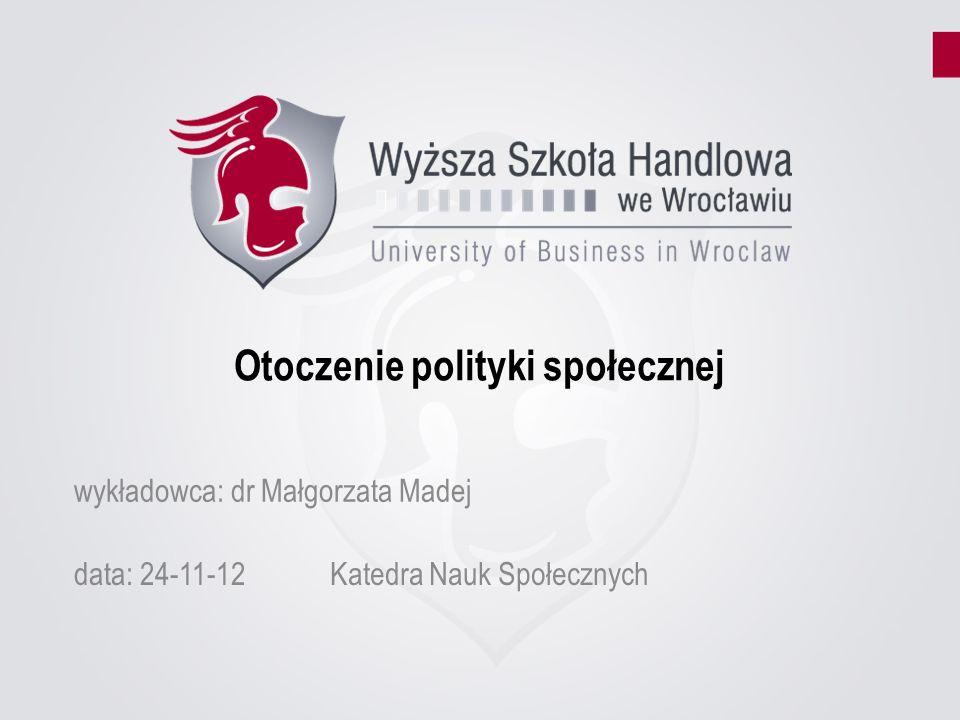 Otoczenie polityki społecznej data: 24-11-12Katedra Nauk Społecznych wykładowca: dr Małgorzata Madej