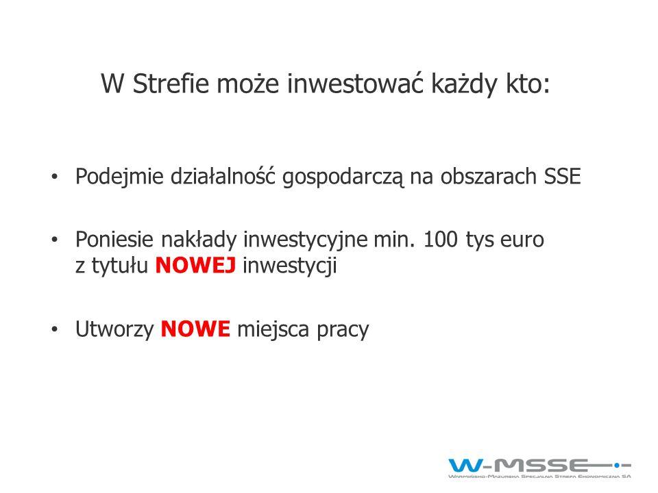 W Strefie może inwestować każdy kto: Podejmie działalność gospodarczą na obszarach SSE Poniesie nakłady inwestycyjne min. 100 tys euro z tytułu NOWEJ