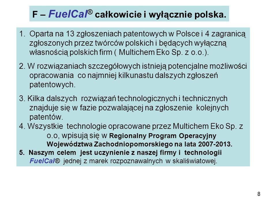 8 F – FuelCal ® całkowicie i wyłącznie polska. 1.Oparta na 13 zgłoszeniach patentowych w Polsce i 4 zagranicą zgłoszonych przez twórców polskich i będ