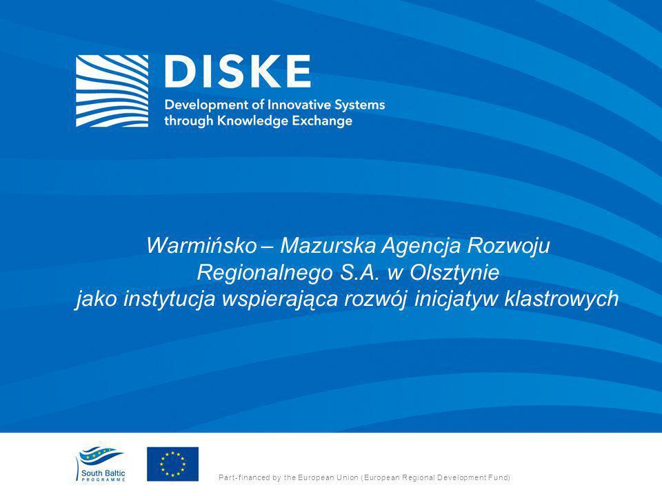 Warmińsko – Mazurska Agencja Rozwoju Regionalnego S.A. w Olsztynie jako instytucja wspierająca rozwój inicjatyw klastrowych Part-financed by the Europ
