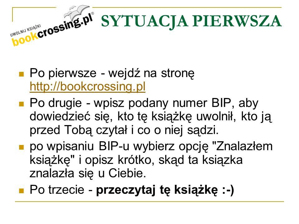 SYTUACJA PIERWSZA Po pierwsze - wejdź na stronę http://bookcrossing.pl http://bookcrossing.pl Po drugie - wpisz podany numer BIP, aby dowiedzieć się,