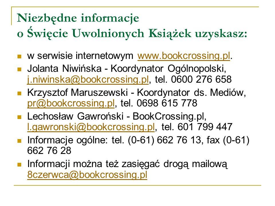 Niezbędne informacje o Święcie Uwolnionych Książek uzyskasz: w serwisie internetowym www.bookcrossing.pl.www.bookcrossing.pl Jolanta Niwińska - Koordy