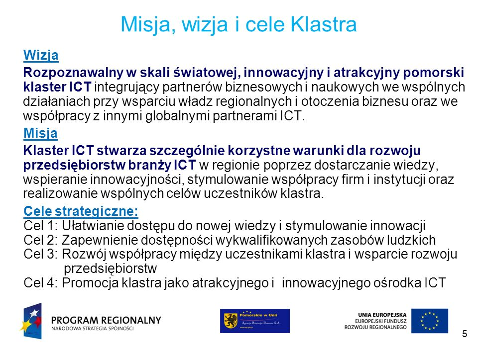 5 Misja, wizja i cele Klastra Wizja Rozpoznawalny w skali światowej, innowacyjny i atrakcyjny pomorski klaster ICT integrujący partnerów biznesowych i