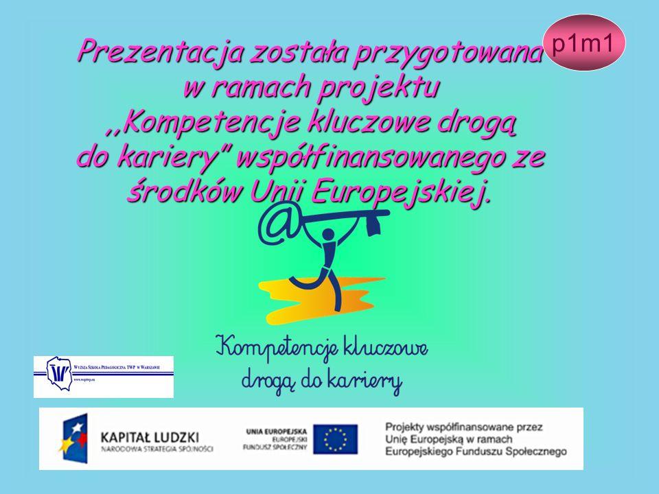 Prezentacja została przygotowana w ramach projektu,,Kompetencje kluczowe drogą do kariery współfinansowanego ze środków Unii Europejskiej. p1m1