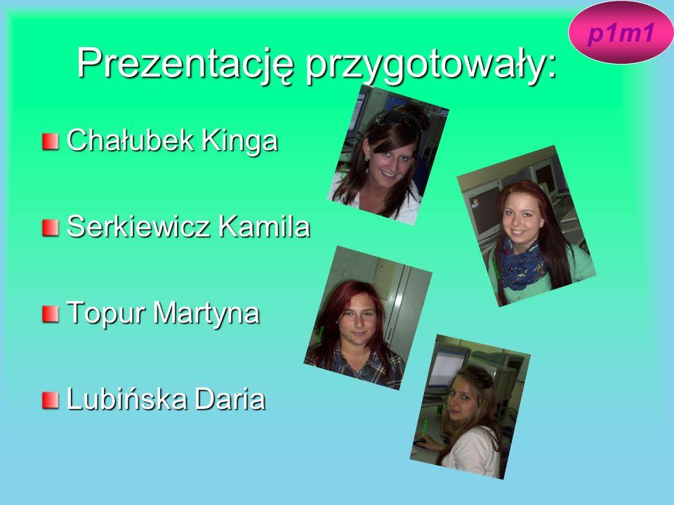 Prezentację przygotowały: Chałubek Kinga Serkiewicz Kamila Topur Martyna Lubińska Daria p1m1