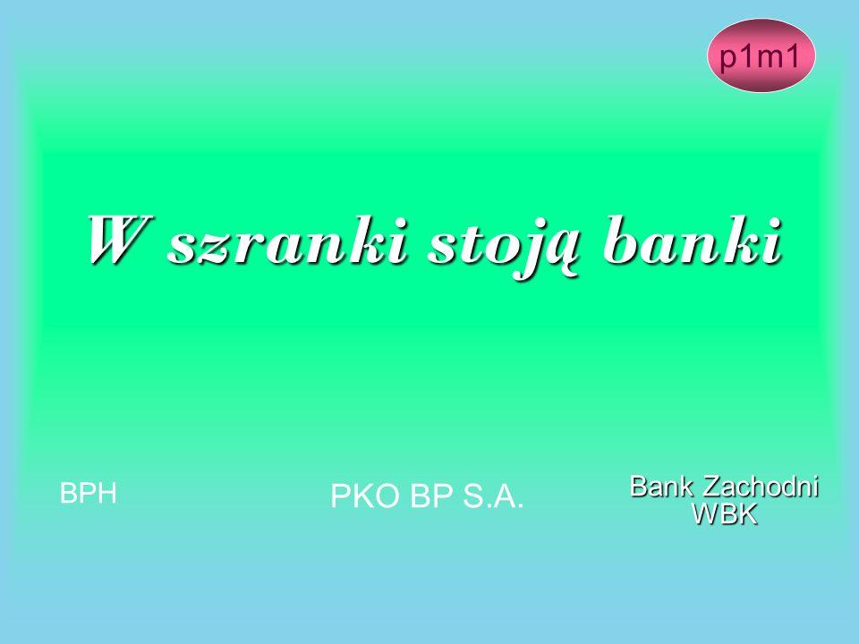 W szranki stoj ą banki Bank Zachodni WBK PKO BP S.A. BPH p1m1