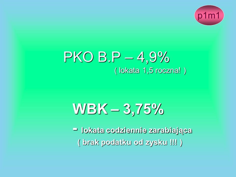 PKO B.P – 4,9% ( lokata 1,5 roczna! ) WBK – 3,75% - lokata codziennie zarabiająca - lokata codziennie zarabiająca ( brak podatku od zysku !!! ) ( brak