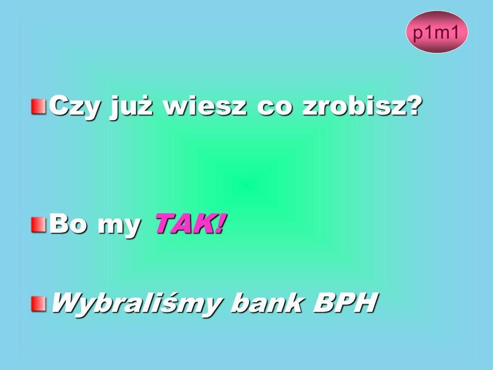 Czy już wiesz co zrobisz? Bo my TAK! Wybraliśmy bank BPH p1m1