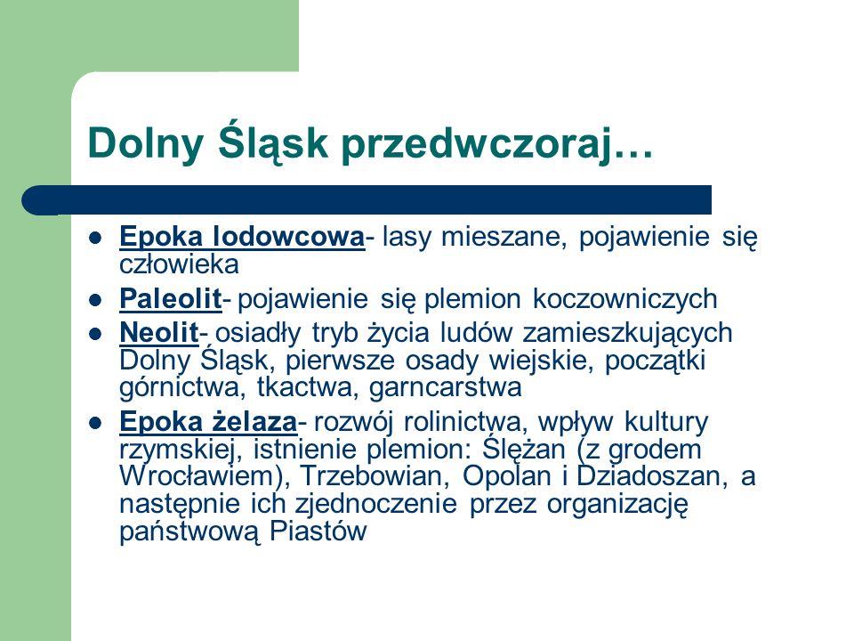 Dolny Śląsk przedwczoraj… Epoka lodowcowa- lasy mieszane, pojawienie się człowieka Paleolit- pojawienie się plemion koczowniczych Neolit- osiadły tryb