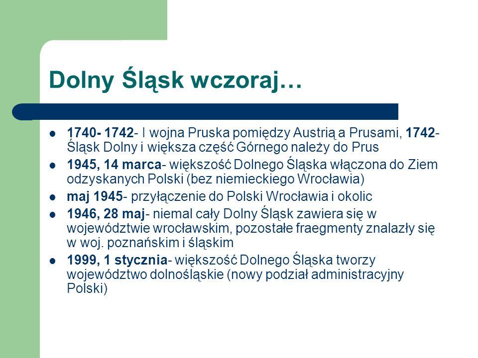 Dolny Śląsk wczoraj… 1740- 1742- I wojna Pruska pomiędzy Austrią a Prusami, 1742- Śląsk Dolny i większa część Górnego należy do Prus 1945, 14 marca- w