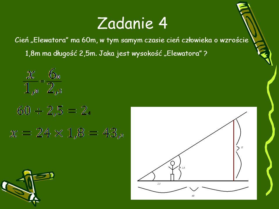 Zadanie 4 Cień Elewatora ma 60m, w tym samym czasie cień człowieka o wzroście 1,8m ma długość 2,5m.