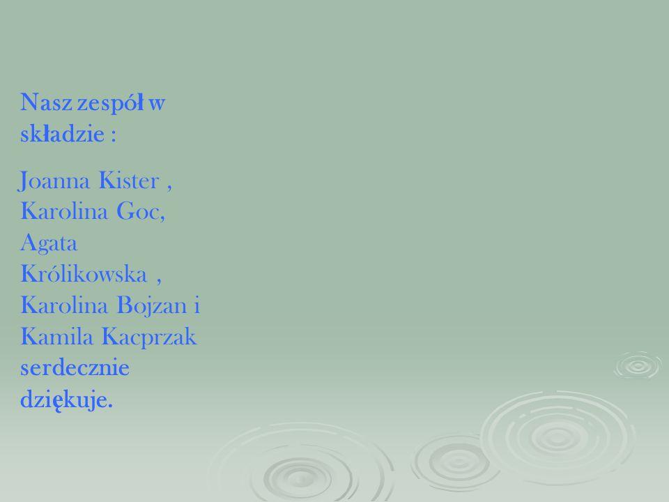 Nasz zespó ł w sk ł adzie : Joanna Kister, Karolina Goc, Agata Królikowska, Karolina Bojzan i Kamila Kacprzak serdecznie dzi ę kuje.