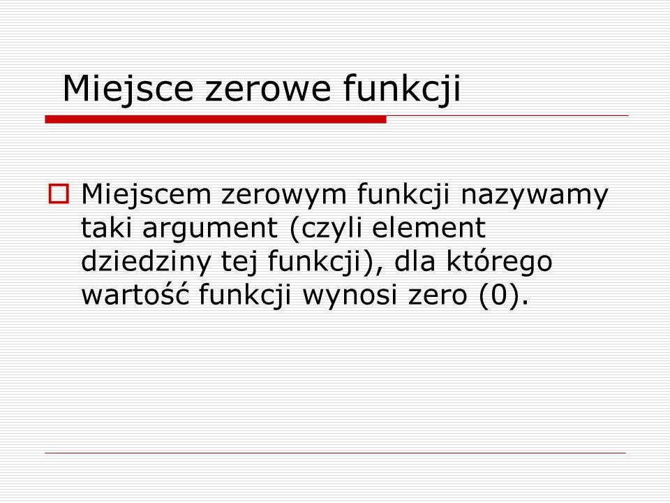 Miejsce zerowe funkcji Miejscem zerowym funkcji nazywamy taki argument (czyli element dziedziny tej funkcji), dla którego wartość funkcji wynosi zero