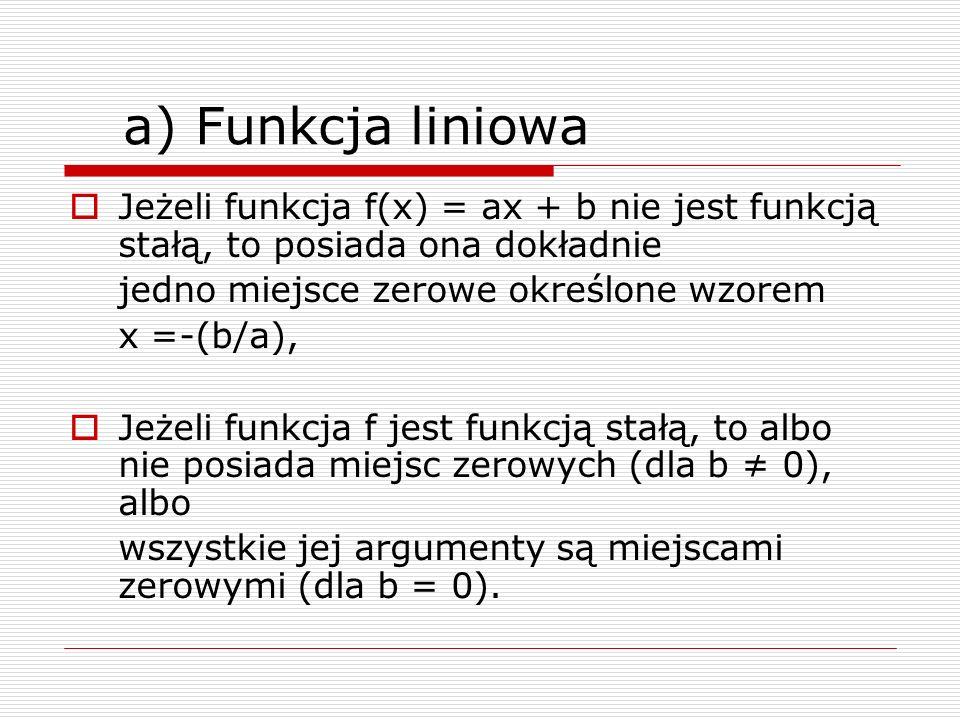 a) Funkcja liniowa Jeżeli funkcja f(x) = ax + b nie jest funkcją stałą, to posiada ona dokładnie jedno miejsce zerowe określone wzorem x =-(b/a), Jeże