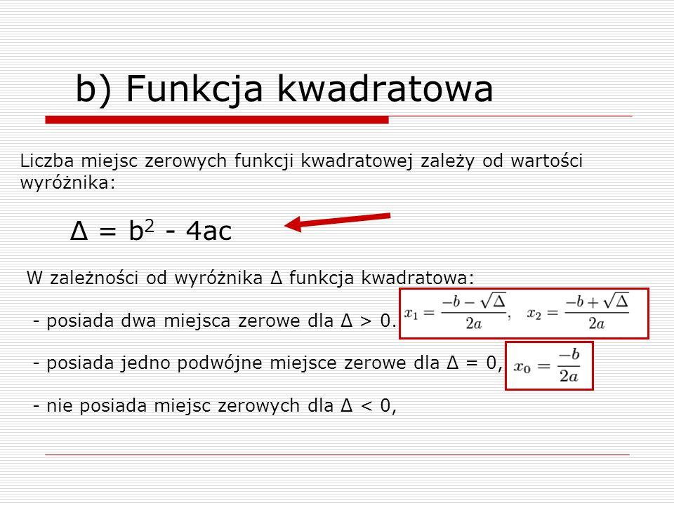 b) Funkcja kwadratowa Liczba miejsc zerowych funkcji kwadratowej zależy od wartości wyróżnika: Δ = b 2 - 4ac W zależności od wyróżnika Δ funkcja kwadr