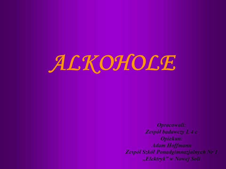 ALKOHOLE Opracowali: Zespół badawczy L 4 c Opiekun: Adam Hoffmann Zespół Szkół Ponadgimnazjalnych Nr 1,,Elektryk w Nowej Soli