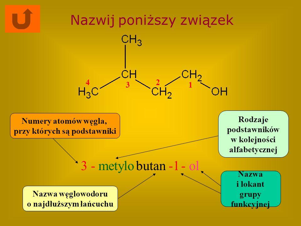 Nazwij poniższy związek 3 -metylobutan- ol Nazwa węglowodoru o najdłuższym łańcuchu Rodzaje podstawników w kolejności alfabetycznej Numery atomów węgl