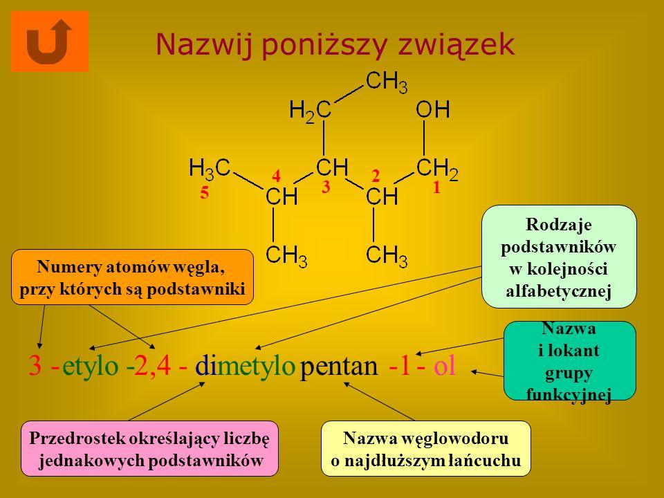 Nazwij poniższy związek 2,4 -metylopentan- ol Nazwa węglowodoru o najdłuższym łańcuchu Rodzaje podstawników w kolejności alfabetycznej Numery atomów w