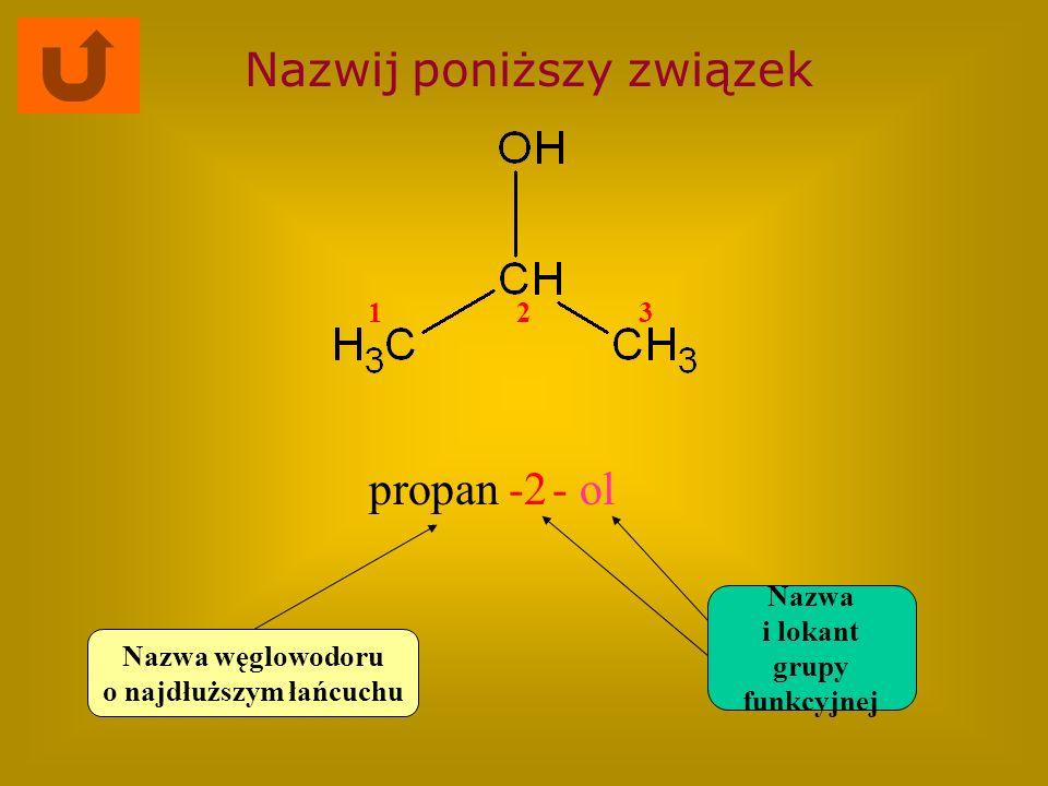 Nazwij poniższy związek propan-2- ol Nazwa węglowodoru o najdłuższym łańcuchu Nazwa i lokant grupy funkcyjnej 123