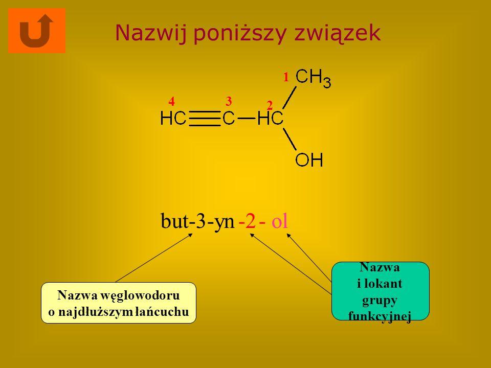 Nazwij poniższy związek but-3-yn-2- ol Nazwa węglowodoru o najdłuższym łańcuchu Nazwa i lokant grupy funkcyjnej 1 2 34